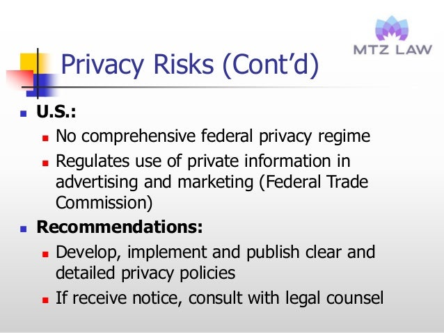 Privacy Risks (Cont'd)  U.S.:  No comprehensive federal privacy regime  Regulates use of private information in adverti...