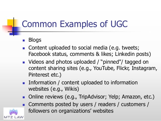 Common Examples of UGC  Blogs  Content uploaded to social media (e.g. tweets; Facebook status, comments & likes; Linkedi...