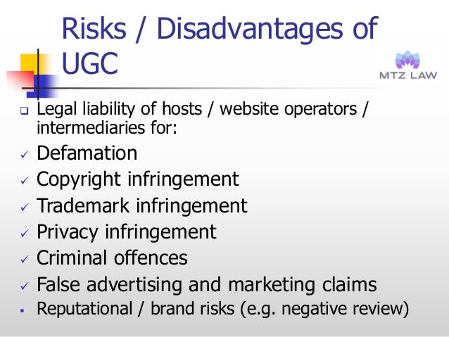Risks / Disadvantages of UGC  Legal liability of hosts / website operators / intermediaries for:  Defamation  Copyright...