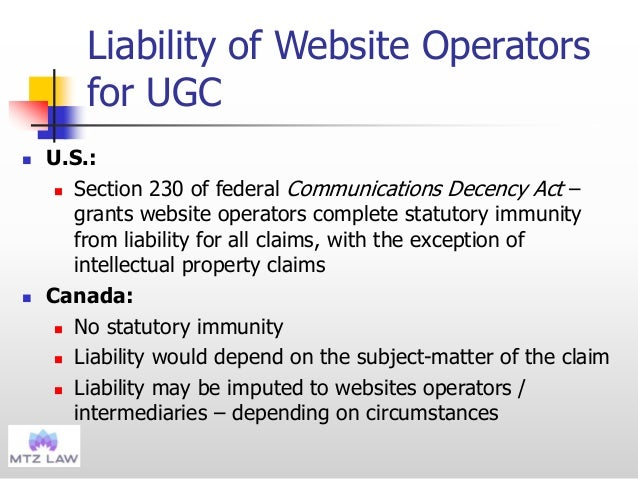 Liability of Website Operators for UGC  U.S.:  Section 230 of federal Communications Decency Act – grants website operat...