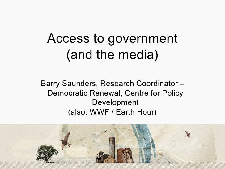 Access to government (and the media) Barry Saunders, Research Coordinator – Democratic Renewal, Centre for Policy Develop...
