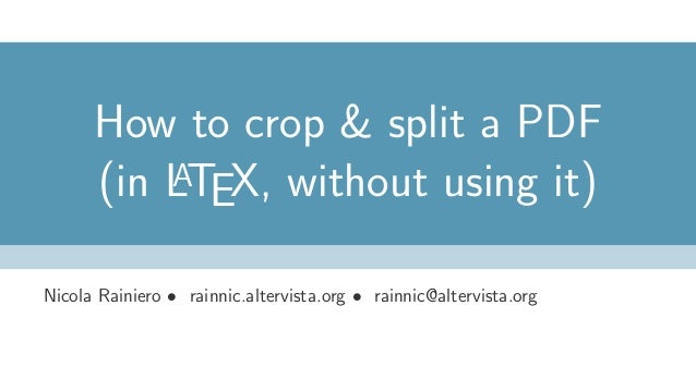 How to crop & split a PDF (in LATEX, without using it) Nicola Rainiero • rainnic.altervista.org • rainnic@altervista.org