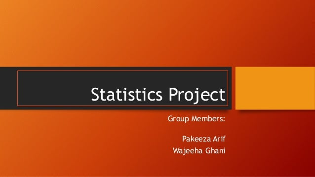 Statistics Project Group Members: Pakeeza Arif Wajeeha Ghani