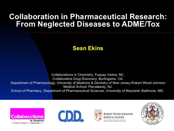 Collaboration in Pharmaceutical Research: From Neglected Diseases to ADME/Tox Sean Ekins Collaborations in Chemistry, Fuqu...