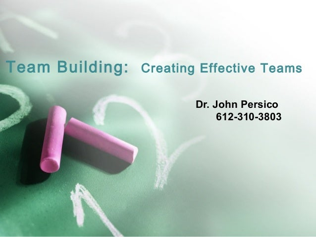 Team Building: Creating Effective Teams Dr. John Persico 612-310-3803