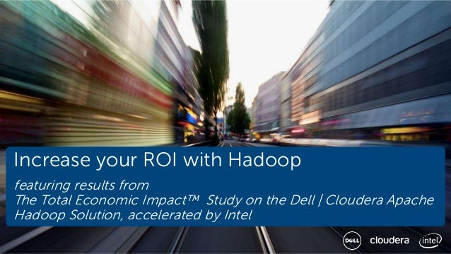 Increase your ROI with Hadoop featuring results from The Total Economic Impact™ Study on the Dell | Cloudera Apache Hadoop...