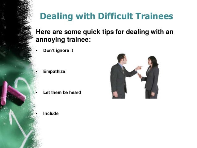 tips for trainers in dealing with difficult trainees The trainer wanted to design workshops using game shows for their annual   questions that are too difficult will frustrate less experienced trainees, while.
