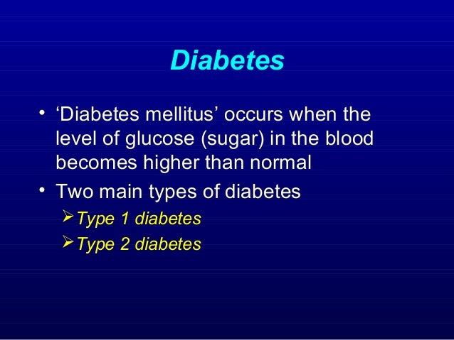 Diabetes • 'Diabetes mellitus' occurs when the level of glucose (sugar) in the blood becomes higher than normal • Two main...
