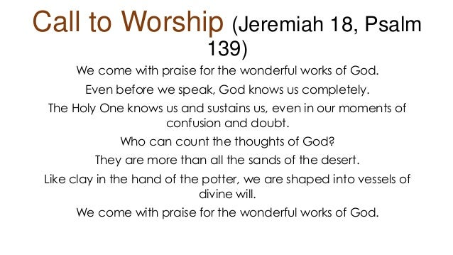 Call to Worship (Jeremiah 18, Psalm 139) We come with praise for the wonderful works of God. Even before we speak, God kno...