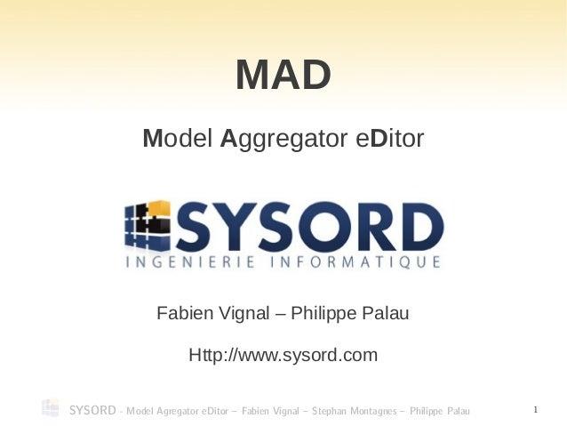 SYSORD - Model Agregator eDitor – Fabien Vignal – Stephan Montagnes – Philippe Palau 1 MAD Model Aggregator eDitor Fabien ...