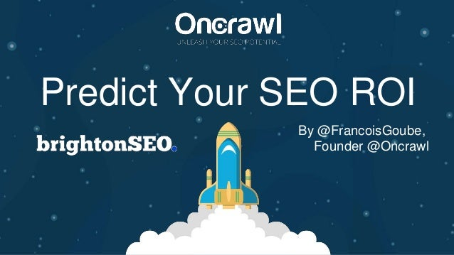 Predict Your SEO ROI By @FrancoisGoube, Founder @Oncrawl