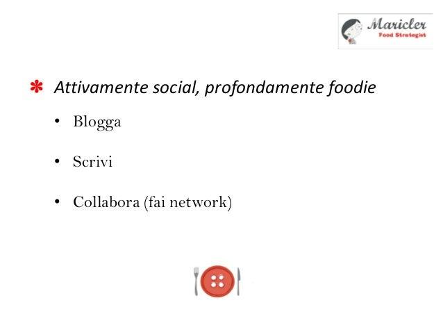 Attivamente social, profondamente foodie• Blogga• Scrivi• Collabora (fai network)*
