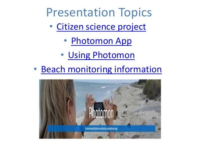 Presentation Topics • Citizen science project • Photomon App • Using Photomon • Beach monitoring information