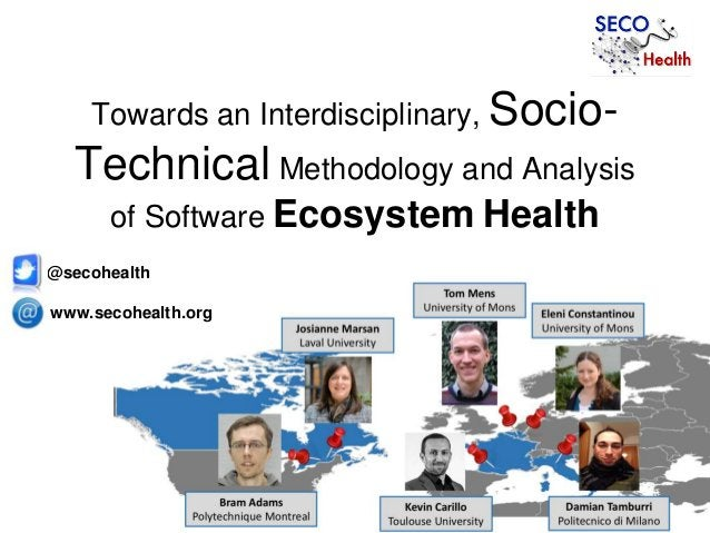 Towards an Interdisciplinary, Socio- Technical Methodology and Analysis of Software Ecosystem Health www.secohealth.org @s...