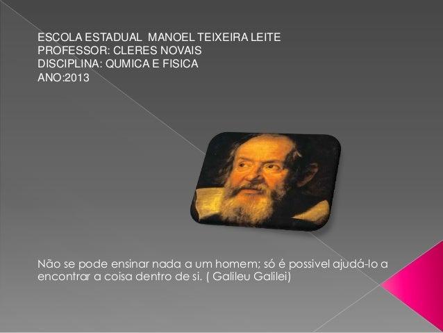 ESCOLA ESTADUAL MANOEL TEIXEIRA LEITEPROFESSOR: CLERES NOVAISDISCIPLINA: QUMICA E FISICAANO:2013Não se pode ensinar nada a...