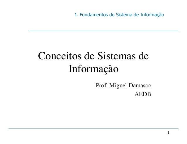 1. Fundamentos do Sistema de Informação 1 Conceitos de Sistemas de Informação Prof. Miguel Damasco AEDB