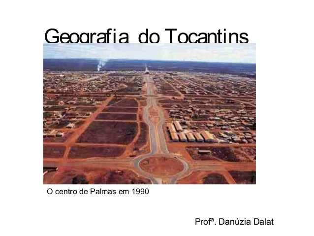 Geografia do Tocantins O centro de Palmas em 1990 Profª. Danúzia Dalat