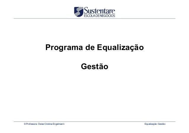 Programa de Equalização Gestão  © Professora Deise Cristina Engelmann  Equalização: Gestão
