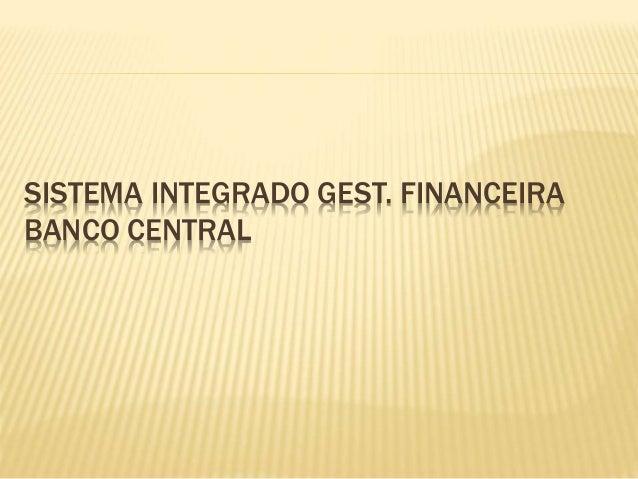 SISTEMA INTEGRADO GEST. FINANCEIRA BANCO CENTRAL