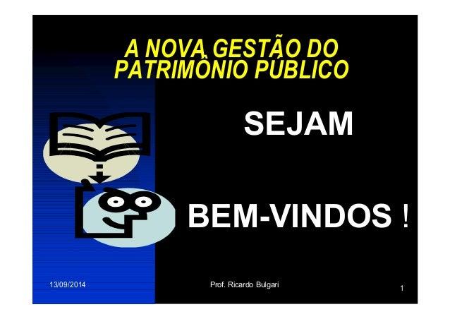A NOVA GESTÃO DO  PATRIMÔNIO PÚBLICO  SEJAM  BEM-VINDOS !  13/09/2014 Prof. Ricardo Bulgari 1