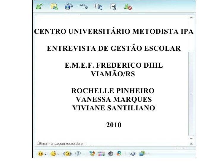 CENTRO UNIVERSITÁRIO METODISTA IPA ENTREVISTA DE GESTÃO ESCOLAR E.M.E.F. FREDERICO DIHL VIAMÃO/RS  ROCHELLE PINHEIRO  VANE...