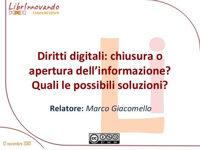 12 novembre 2010 LiDiritti digitali: chiusura o apertura dell'informazione? Quali le possibili soluzioni? Relatore: Marco ...