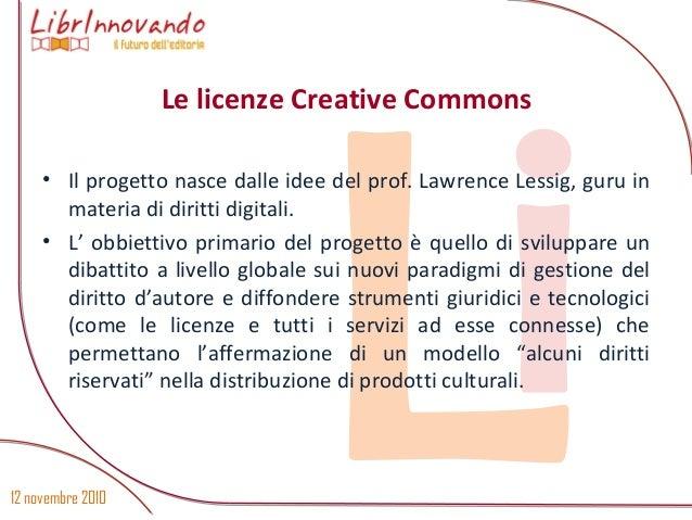 12 novembre 2010 Li • Il progetto nasce dalle idee del prof. Lawrence Lessig, guru in materia di diritti digitali. • L' ob...