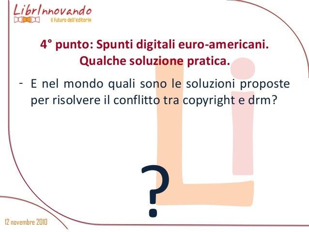 12 novembre 2010 Li- E nel mondo quali sono le soluzioni proposte per risolvere il conflitto tra copyright e drm? ? 4° pun...