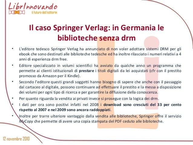12 novembre 2010 Li • L'editore tedesco Springer Verlag ha annunciato di non voler adottare sistemi DRM per gli ebook che ...