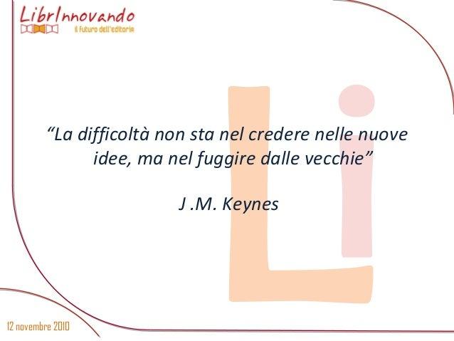 """12 novembre 2010 Li""""La difficoltà non sta nel credere nelle nuove idee, ma nel fuggire dalle vecchie"""" J .M. Keynes"""