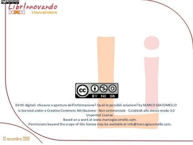 12 novembre 2010 LiDiritti digitali: chiusura o apertura dell'informazione? Quali le possibili soluzioni? by MARCO GIACOME...