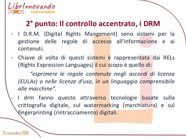 12 novembre 2010 Li - I D.R.M. (Digital Rights Mangement) sono sistemi per la gestione delle regole di accesso all'informa...