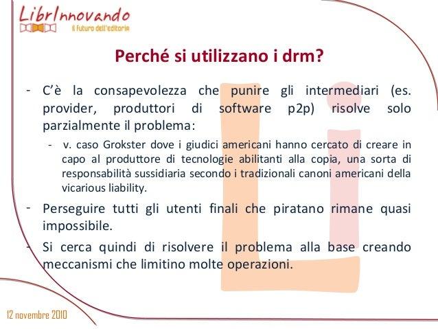 12 novembre 2010 Li - C'è la consapevolezza che punire gli intermediari (es. provider, produttori di software p2p) risolve...