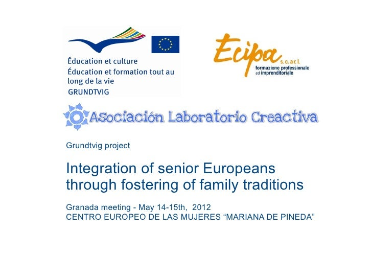 Grundtvig projectIntegration of senior Europeansthrough fostering of family traditionsGranada meeting - May 14-15th, 2012C...