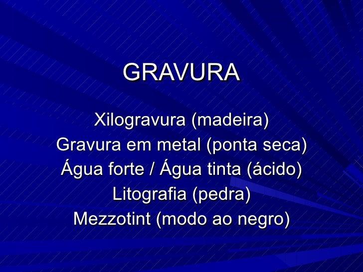 GRAVURA Xilogravura (madeira) Gravura em metal (ponta seca) Água forte / Água tinta (ácido) Litografia (pedra) Mezzotint (...