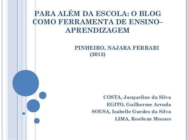 PARA ALÉM DA ESCOLA: O BLOG COMO FERRAMENTA DE ENSINO– APRENDIZAGEM PINHEIRO, NAJARA FERRARI (2013)  COSTA, Jacqueline da ...