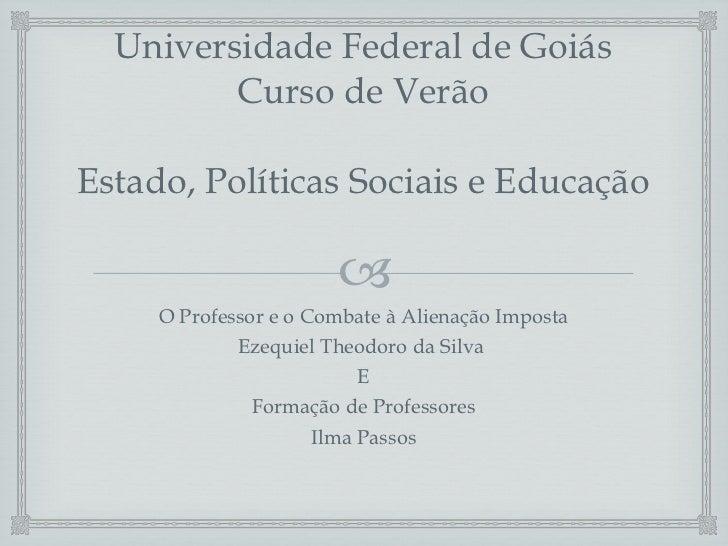 Universidade Federal de Goiás Curso de Verão Estado, Políticas Sociais e Educação <ul><li>O Professor e o Combate à Aliena...
