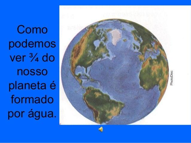Como podemos ver ¾ do nosso planeta é formado por água.