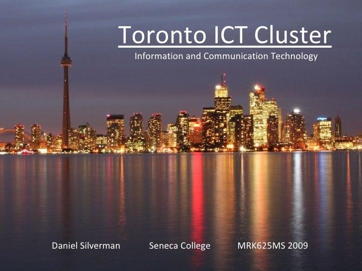 Toronto ICT Cluster Information and Communication Technology Daniel Silverman   Seneca College   MRK625MS 2009