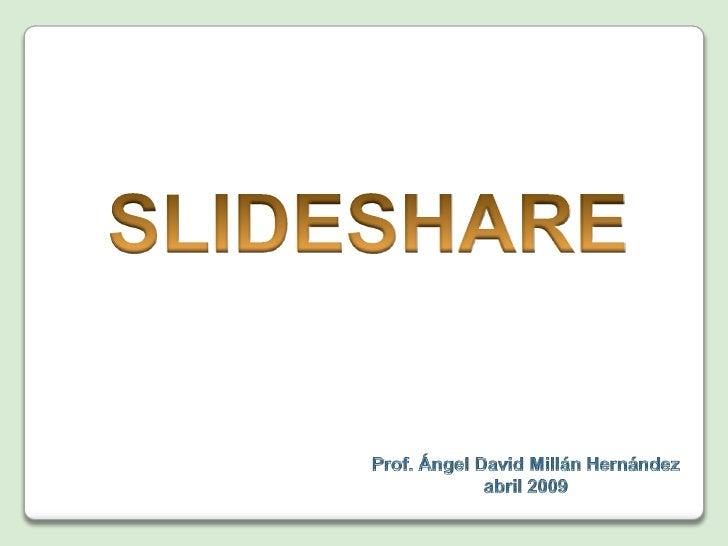 SLIDESHARE<br />Prof. Ángel David MillánHernández<br />Creada en abril 2009<br />Editada en diciembre 2009<br />