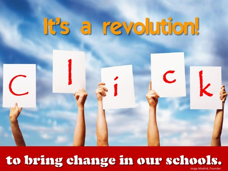 It's a revolution!  C       l      i      c k  to bring change in our schools.                           Jorge Madrid, Fou...