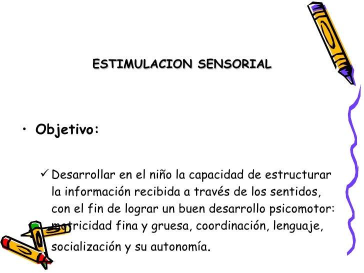 ESTIMULACION SENSORIAL     • Objetivo:      Desarrollar en el niño la capacidad de estructurar     la información recibid...