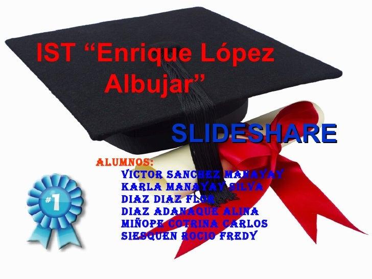 """IST """"Enrique López      Albujar""""              SLIDESHARE     ALUMNOS:        VICTOR SANCHEZ MANAYAY        KARLA MANAYAY S..."""