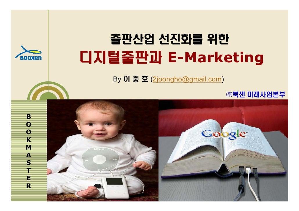 출판산업 선진화를 위한     디지털출판과 E-Marketing        By 이 중 호 (2joongho@gmail.com)                                         ㈜북센 미래사업본...