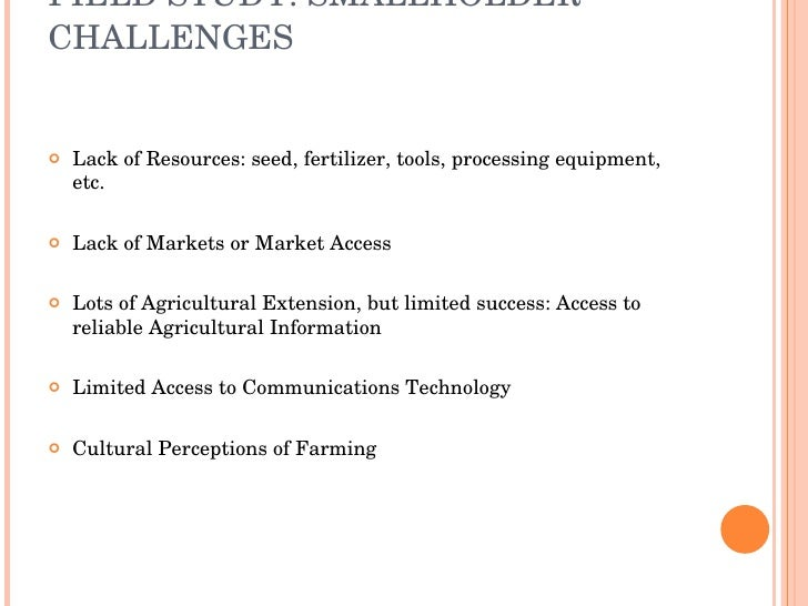 FIELD STUDY: SMALLHOLDER CHALLENGES <ul><li>Lack of Resources: seed, fertilizer, tools, processing equipment, etc.  </li><...