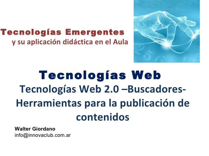 Tecnologías Web  Tecnologías Web 2.0 –Buscadores- Herramientas para la publicación de contenidos Tecnologías Emergentes  y...