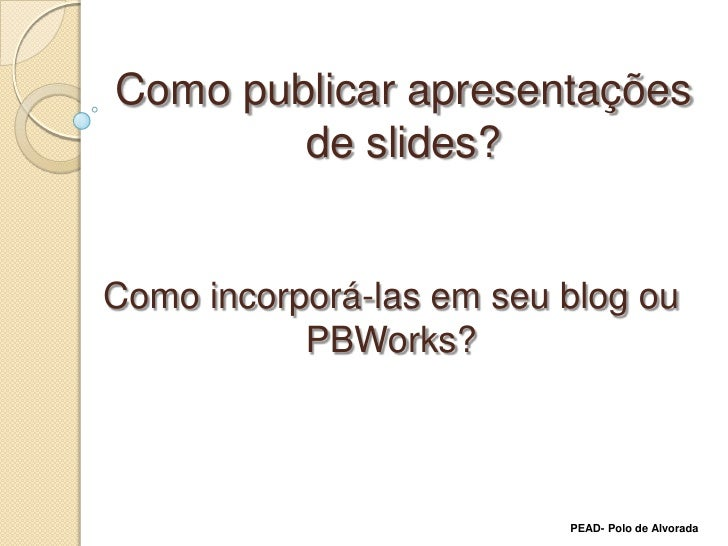 Como publicar apresentações de slides?<br />Como incorporá-las em seu blog ou PBWorks?<br />PEAD- Polo de Alvorada<br />