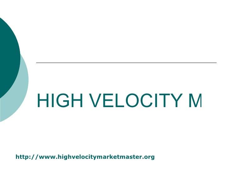 HIGH VELOCITY MARKET MASTER http:// www.highvelocitymarketmaster.org