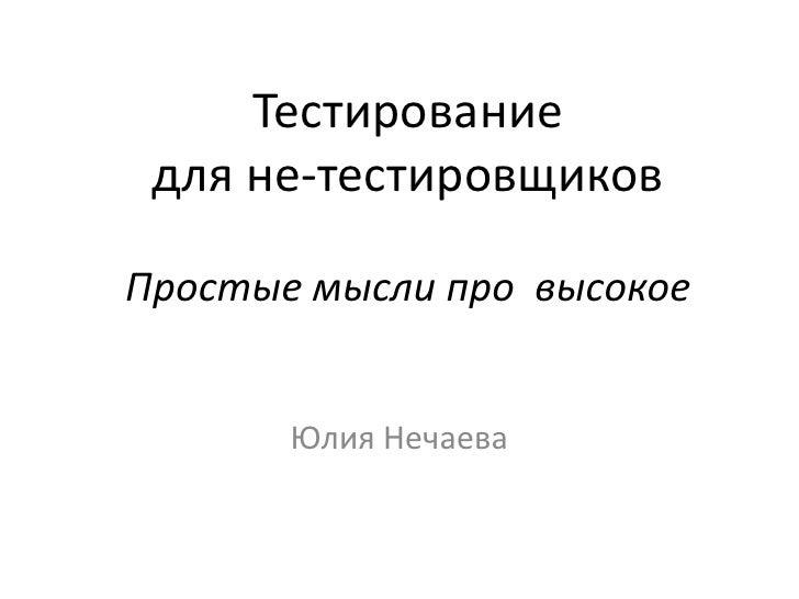 Тестирование для не-тестировщиковПростые мысли про  высокое<br />Юлия Нечаева<br />