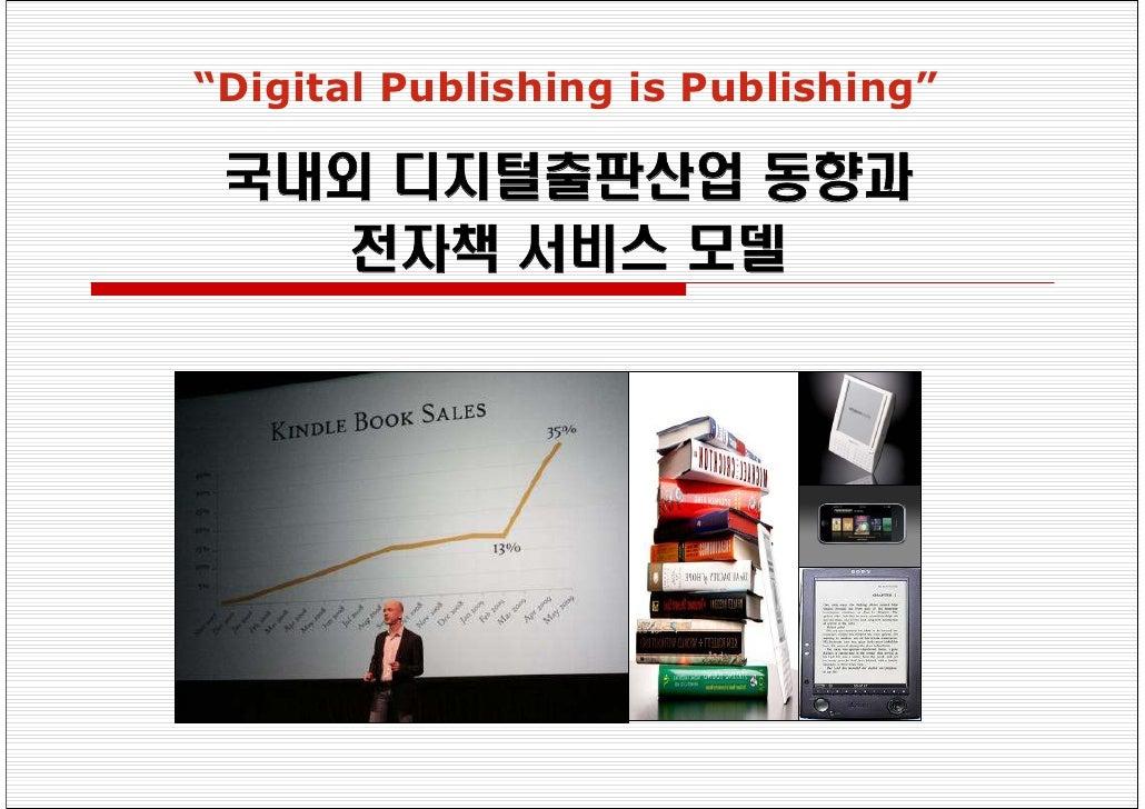 """Digital Publishing is Publishing""   국내외 디지털출판산업 동향과    전자책 서비스 모델"